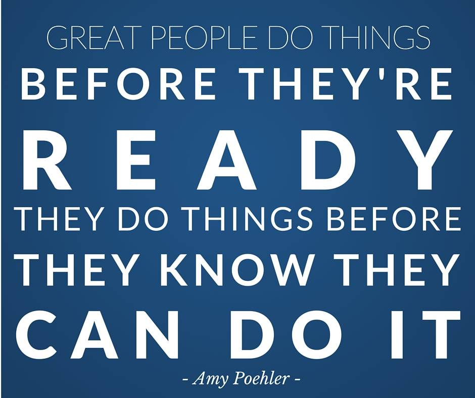 Great people do things before they're ready, they do things before they know they can do it - Amy Poehler